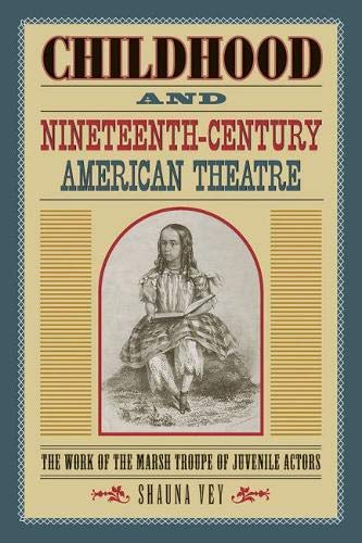 Childhood and Nineteenth-Century American Theatre: The Work of the Marsh Troupe of Juvenile Actors (Theater in the Ameri