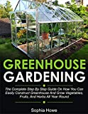 Greenhouse Gardening: The Complete Step By Step Guide On How You Can Easily Construct Greenhouse And...