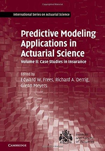 Predictive Modeling Applications in Actuarial Science: Volume 2, Case Studies in Insurance (International Series on Actuarial Science) by unknown (2016-07-27)