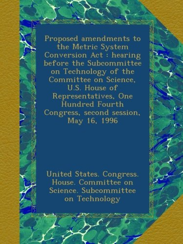 Proposed amendments to the Metric System Conversion Act : hearing before the Subcommittee on Technology of the Committee on Science, U.S. House of ... Fourth Congress, second session, May 16, 1996