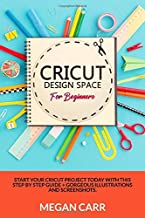 Cricut Design Space For Beginners: Start Your Cricut Project Today With This Step By Step Guide + Gorgeous Illustrations And Screenshots