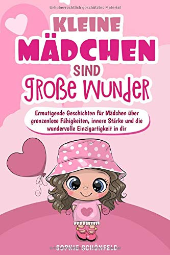 Kleine Mädchen sind große Wunder - Ermutigende Geschichten für Mädchen über grenzenlose Fähigkeiten, innere Stärke und die wundervolle Einzigartigkeit in dir: (Das Geschenk für Mädchen ab 5 Jahre)