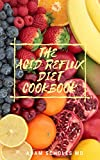 THE ACID REFLUX DIET COOKBOOK: Everything You Need To Know About Reflux Diet Cookbook with different Recipes.