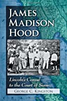 James Madison Hood: Lincoln's Consul to the Court of Siam
