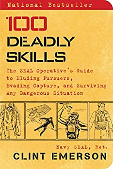 100 Deadly Skills  The SEAL Operative s Guide to Eluding Pursuers Evading Capture and Surviving Any Dangerous Situation