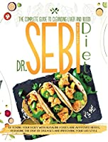 Dr. Sebi Diet: The Complete Guide to Cleansing Liver and Blood, Detoxing Your Body with Alkaline Foods and Approved Herbs, Reducing the Risk of Diseases and Improving Your Lifestyle
