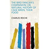 The Bird Fancier's Companion: Or, Natural History of Cage Birds; Their Food (English Edition)