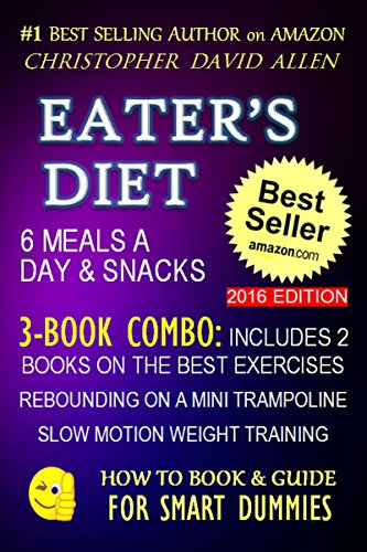 EATER'S DIET - 6 MEALS A DAY & SNACKS - 3-BOOK COMBO INCLUDES 2 BOOKS ON THE BEST EXERCISES - REBOUNDING ON A MINI TRAMPOLINE - SLOW MOTION WEIGHT TRAINING (HOW TO BOOK & GUIDE FOR SMART DUMMIES 15)