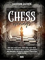 Chess openings illustrated: Win Your First Game From Your First Move, Learn the Essential Chess Tactics, Strategies and Endgames. Separate Yourself from Other Chess Players