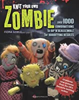 Knit Your Own Zombie: Over 100 Combinations to Rip'n'Reassemble for Horrifying Results by Fiona Goble(2012-08-27)