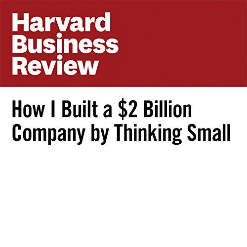 How I Built a $2 Billion Company by Thinking Small copertina