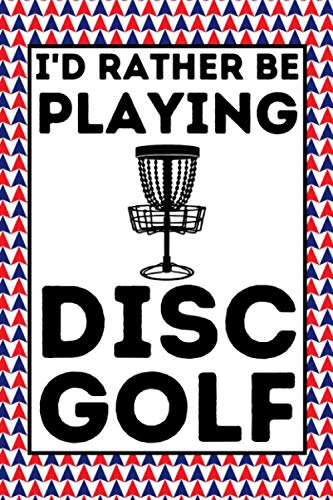 I'd Rather Be Playing Disc Golf: Disc Golf Notebook / Journal, Disc Golf Gift For Men And Women