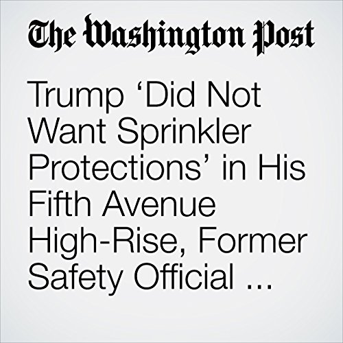 Trump 'Did Not Want Sprinkler Protections' in His Fifth Avenue High-Rise, Former Safety Official Says copertina