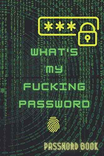 WHAT'S MY FUCKING PASSWORD: A Matrix logbook Journal with tabs, Alphabetical Password book, Organize track & Record Website Passwords, backup email & ... Hilarious Idea (120 Pages, Small, 6 x 9 inch)