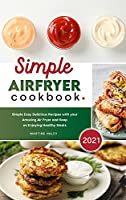 Simple Air Fryer Cookbook 2021: Simple Easy Delicious Recipes with your Amazing Air Fryer and Keep on Enjoying Healthy Meals