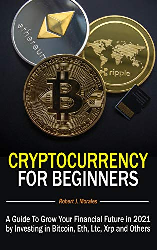 Cryptocurrency For Beginners: A Guide To Grow Your Financial Future in 2021 by Investing in Bitcoin, Eth, Ltc, Xrp and Others