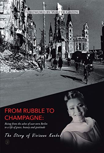 From Rubble To Champagne: Rising from the ashes of war-torn Berlin to a life of grace, beauty and gratitude by [Vivianne Knebel]