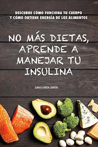 No más dietas, aprende a manejar tu insulina: Descubre cómo funciona tu cuerpo cuando comemos y cómo obtiene energía de los diferentes alimentos