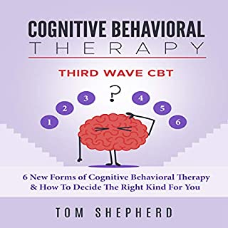 Cognitive Behavioral Therapy: Third Wave CBT: 6 New Forms of Cognitive Behavioral Therapy & How to Decide the Right Kind for You cover art