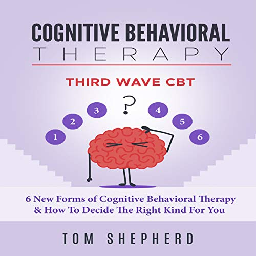 Cognitive Behavioral Therapy: Third Wave CBT: 6 New Forms of Cognitive Behavioral Therapy & How to Decide the Right Kind for You audiobook cover art