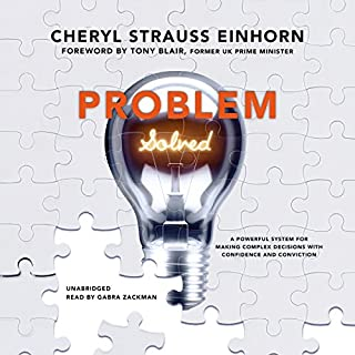 Problem Solved     A Powerful System for Making Complex Decisions with Confidence and Conviction              By:                                                                                                                                 Cheryl Strauss Einhorn,                                                                                        Tony Blair - foreword                               Narrated by:                                                                                                                                 Gabra Zackman                      Length: 5 hrs and 24 mins     Not rated yet     Overall 0.0