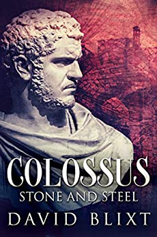 Stone and Steel: A Novel Of The Roman Empire (Colossus Book 1) by [David Blixt]