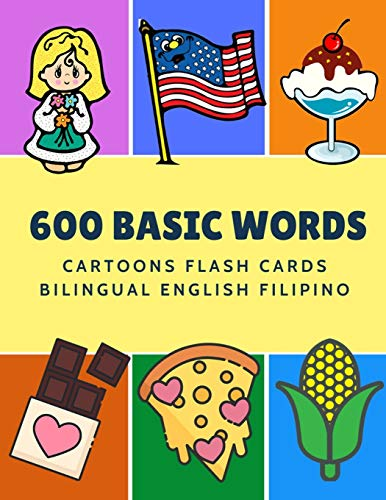 600 Basic Words Cartoons Flash Cards Bilingual English Filipino: Easy learning baby first book with card games like ABC alphabet Numbers Animals to ... for toddlers kids to beginners adults.