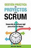 Gestión práctica de proyectos con Scrum: Desarrollo de software ágil para el Scrum Master...