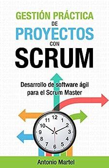 Gestión práctica de proyectos con Scrum: Desarrollo de software ágil para el Scrum Master (Aprender a ser mejor gestor de proyectos nº 1) de [Antonio Martel]