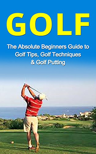 Golf: The Absolute Beginner's Guide to: Golf Tips- Golf Techniques & Golf Putting to Play Like a Pro (Golf Lessons, Golf Putting, Golf Techniques, Golf ... Golf Like a Pro, Gold Ba