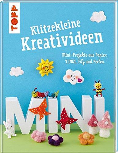 Klitzekleine Kreativideen: Mini-Projekte aus Papier, FIMO®, Filz und Perlen