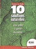 10 Solutions naturelles pour aider à guérir du cancer - Avec des doses infinitésimales de Luc Bodin (22 mai 2008) Broché - 22/05/2008