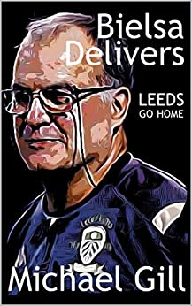 Bielsa Delivers: Leeds Go Home by [Michael Gill]