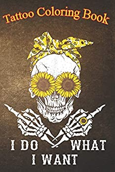 Tattoo Coloring Book  I Do What I Want Skull Sunflower An Adult Coloring Book with Awesome Sexy and Relaxing Tattoo Designs for Men and Women