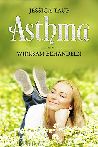 Asthma wirksam behandeln: Wie Sie mit Naturheilverfahren, Naturheilmittel und durch die heilende Kraft der Natur Asthma natürlich lindern und behandeln können und durch die Heilwirkung gesund werden