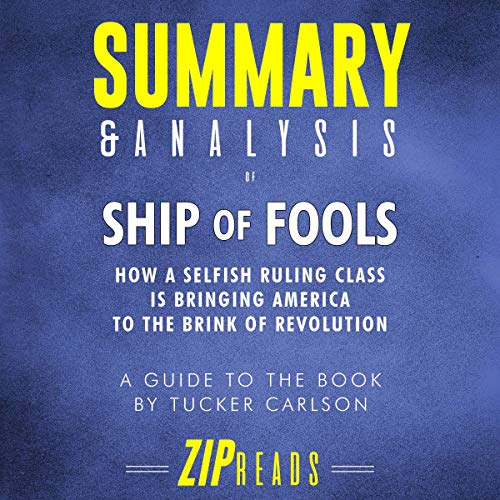 Summary & Analysis of Ship of Fools     How a Selfish Ruling Classis Bringing America to the Brink of Revolution | a Guide to the Book by Tucker Carlson              By:                                                                                                                                 ZIP Reads                               Narrated by:                                                                                                                                 Michael London Anglado                      Length: 38 mins     Not rated yet     Overall 0.0