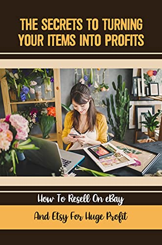 The Secrets To Turning Your Items Into Profits: How To Resell On eBay And Etsy For Huge Profit: Resell For Good Money (English Edition)