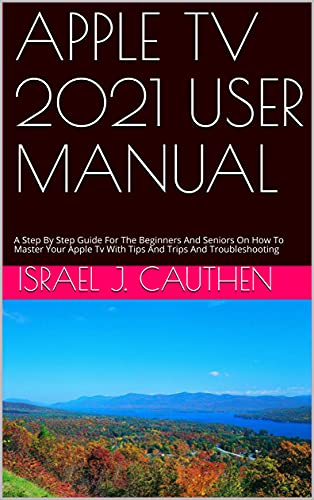 APPLE TV 2021 USER MANUAL : A Step By Step Guide For The Beginners And Seniors On How To Master Your Apple Tv With Tips And Trips And Troubleshooting (English Edition)