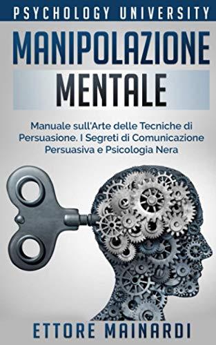 Manipolazione Mentale: Manuale sull'Arte delle Tecniche di Persuasione. I Segreti di Comunicazione Persuasiva e Psicologia Nera