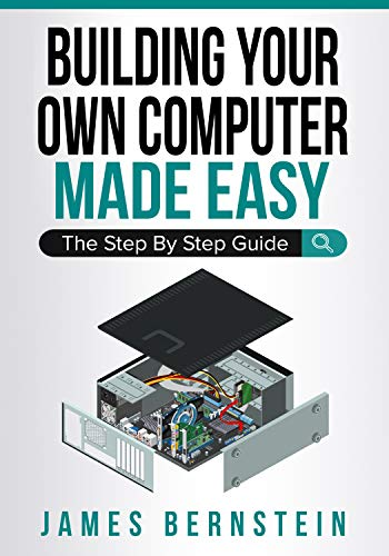 Building Your Own Computer Made Easy: The Step By Step Guide (Computers Made Easy Book 6) (English Edition)