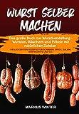 Wurst selber machen: Das große Buch zur Wurstherstellung - Wursten, Räuchern und Pökeln mit natürlichen Zutaten - Die leckersten Rezepte für Schinken,...
