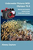 Underwater Pictures With Olympus TG-6: Manual аnd Practical Guide for Best Underwater Settings (Underwater Photography MasterClass)