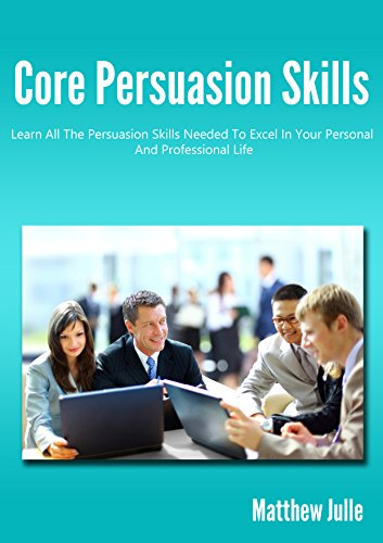 Effective Business Communication:Core Persuasion Skills - Learn All The Persuasion Skills Needed To Excel In Your Personal And Professional Life (persuasion,business ... tips,leadership development)