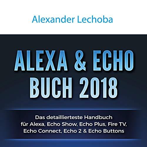 Alexa - Echo Show Buch 2018: Das detaillierteste Handbuch für Alexa Echo Show - Anleitungen zu Einrichtung, Prime Bestellungen, Telefonie, Video, ... Skills, & Lustiges - 2018 audiobook cover art