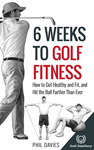 6 Weeks To Golf Fitness: How to Get Healthy And Fit And Hit The Ball Further Than Ever