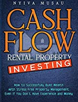 Cash Flow Rental Property Investing: How to Successfully Build Wealth with Stress-Free Property Management- Even If You Don't Have Experience and Money
