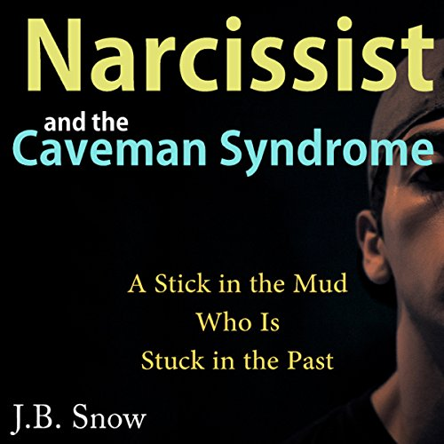 Narcissist and the Caveman Syndrome: A Stick in the Mud Who Is Stuck in the Past audiobook cover art