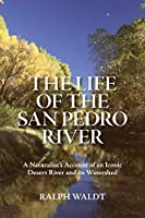 The Life of the San Pedro River: A Naturalist's Account of an Iconic Desert River and its Watershed