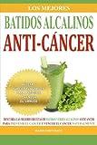 Los Mejores Batidos Alcalinos Anti-Cancer: Recetas Super Saludables Para Prevenir y Vencer el Cancer...