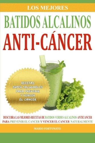 Los Mejores Batidos Alcalinos Anti-Cancer: Recetas Super Saludables Para Prevenir y Vencer el Cancer: Volume 2 (Recetas Alcalinas Anticancer)